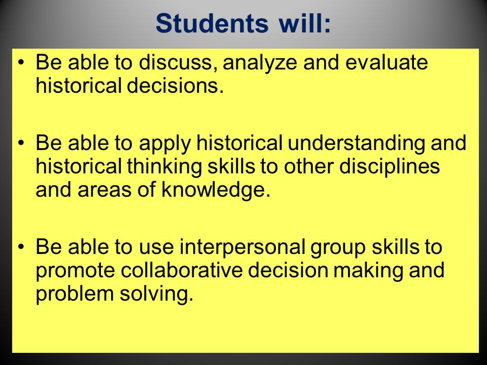 Students will: Be able to discuss, analyze and evaluate historical decisions.