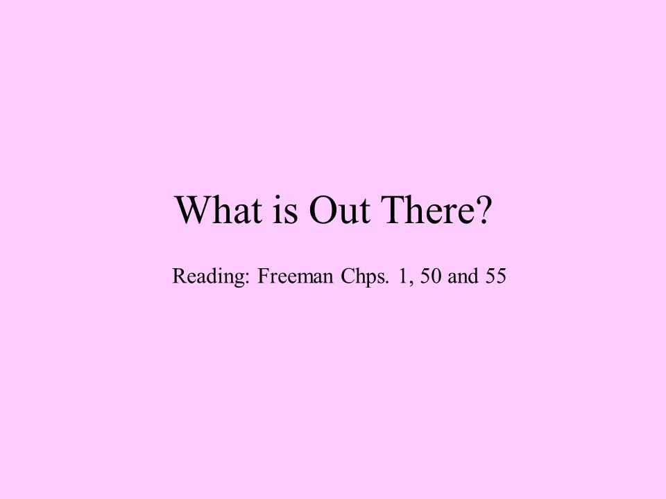 What is Out There Reading: Freeman Chps. 1, 50 and 55