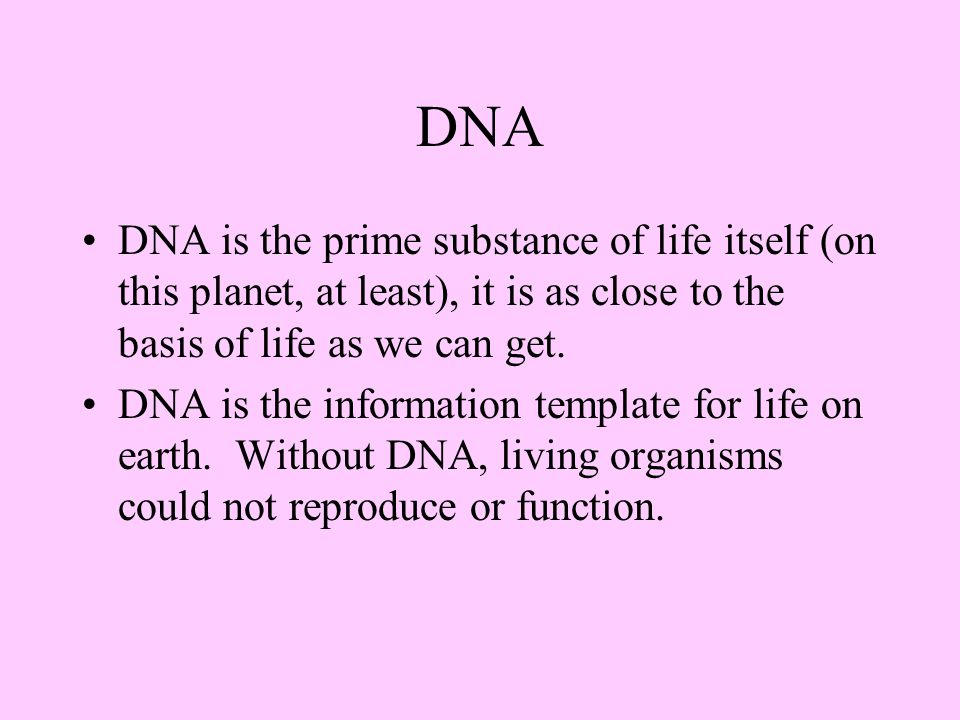 DNA DNA is the prime substance of life itself (on this planet, at least), it is as close to the basis of life as we can get.