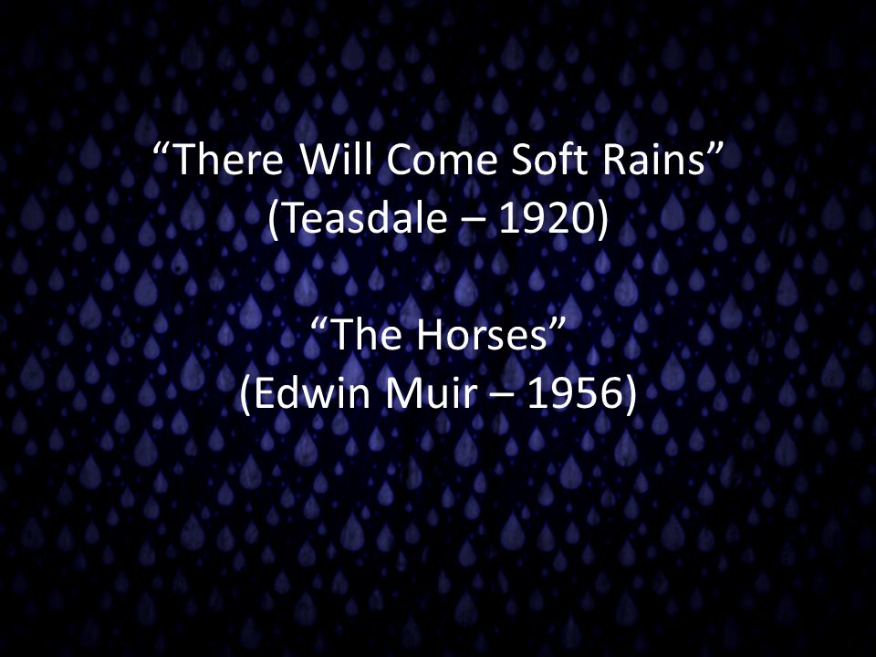 There Will Come Soft Rains (Teasdale – 1920) The Horses (Edwin Muir – 1956)