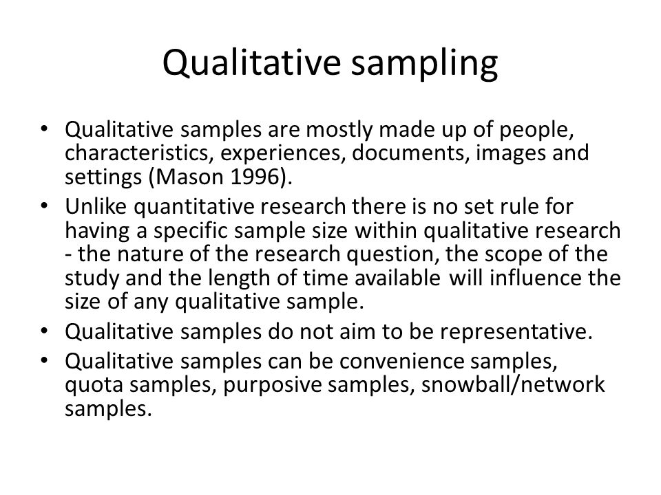 Qualitative sampling Qualitative samples are mostly made up of people, characteristics, experiences, documents, images and settings (Mason 1996).