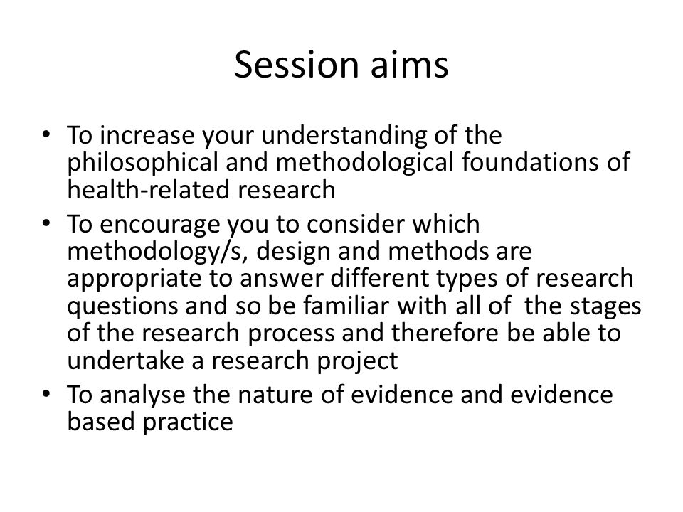 Session aims To increase your understanding of the philosophical and methodological foundations of health-related research.