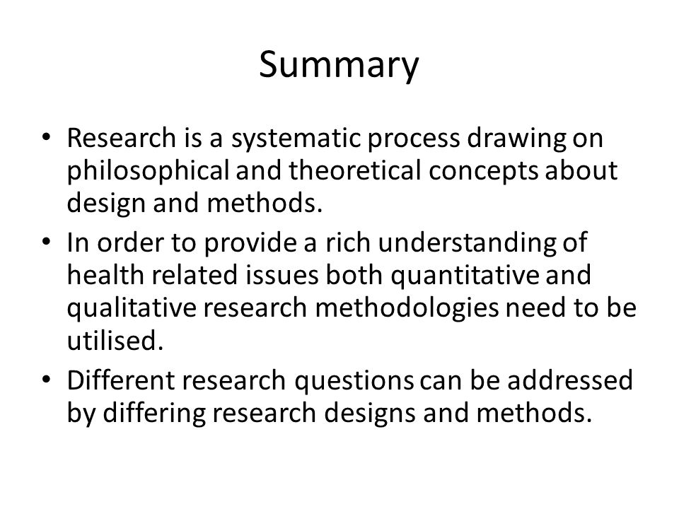 Summary Research is a systematic process drawing on philosophical and theoretical concepts about design and methods.