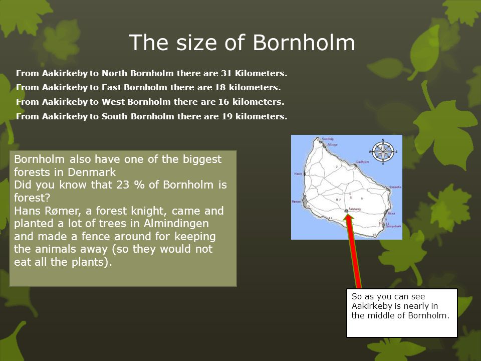 The size of Bornholm From Aakirkeby to North Bornholm there are 31 Kilometers. From Aakirkeby to East Bornholm there are 18 kilometers.