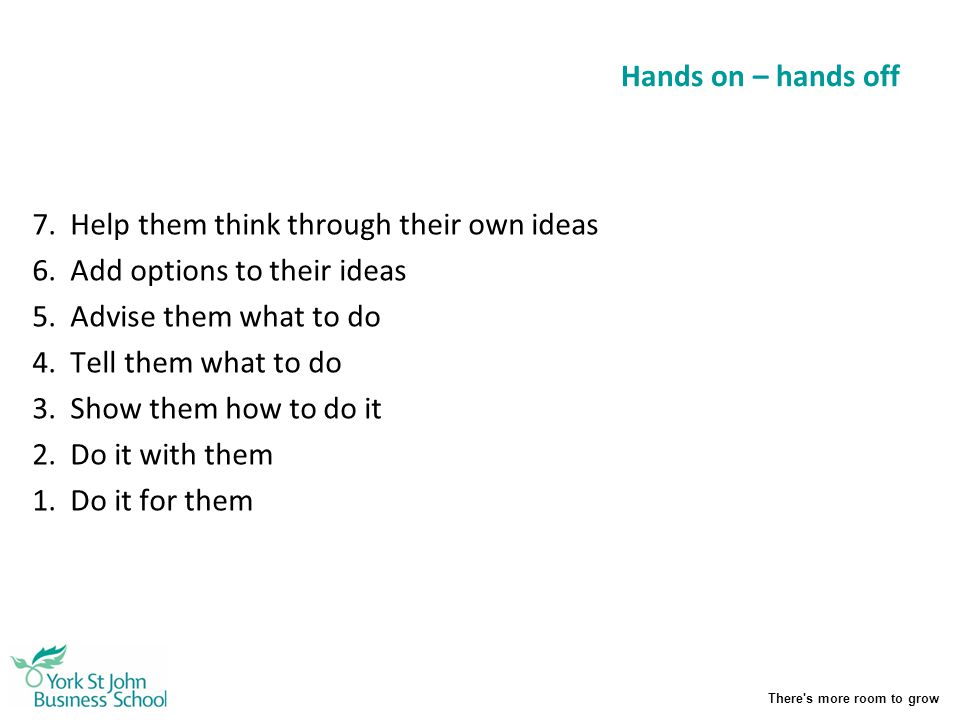 Hands on – hands off 7. Help them think through their own ideas. 6. Add options to their ideas. 5. Advise them what to do.