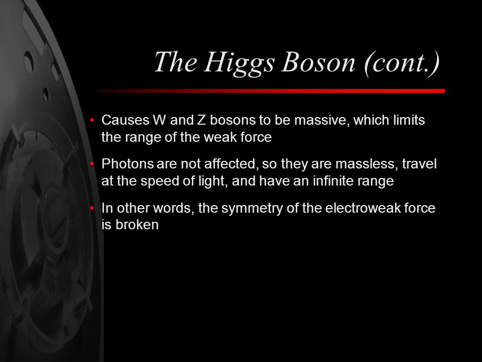 The Higgs Boson (cont.) Causes W and Z bosons to be massive, which limits the range of the weak force.