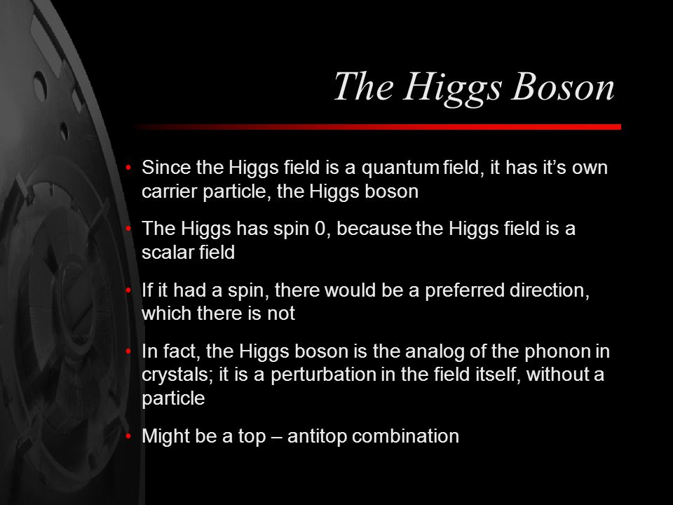 The Higgs Boson Since the Higgs field is a quantum field, it has it's own carrier particle, the Higgs boson.