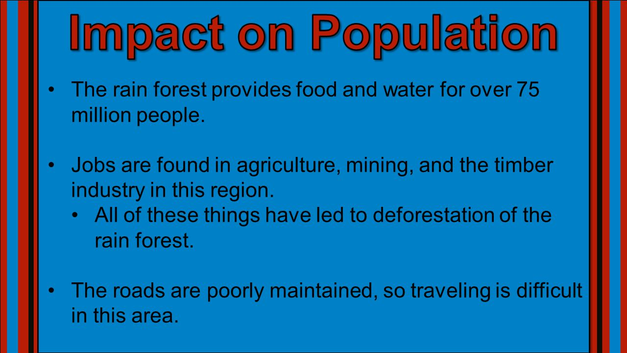 Impact on Population The rain forest provides food and water for over 75 million people.