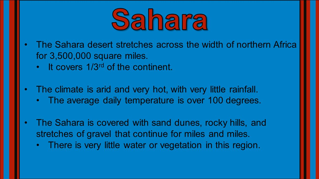 Sahara The Sahara desert stretches across the width of northern Africa for 3,500,000 square miles. It covers 1/3rd of the continent.