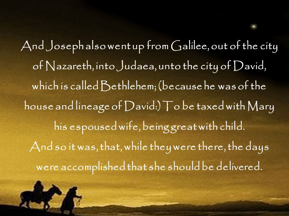 And Joseph also went up from Galilee, out of the city of Nazareth, into Judaea, unto the city of David, which is called Bethlehem; (because he was of the house and lineage of David:) To be taxed with Mary his espoused wife, being great with child.