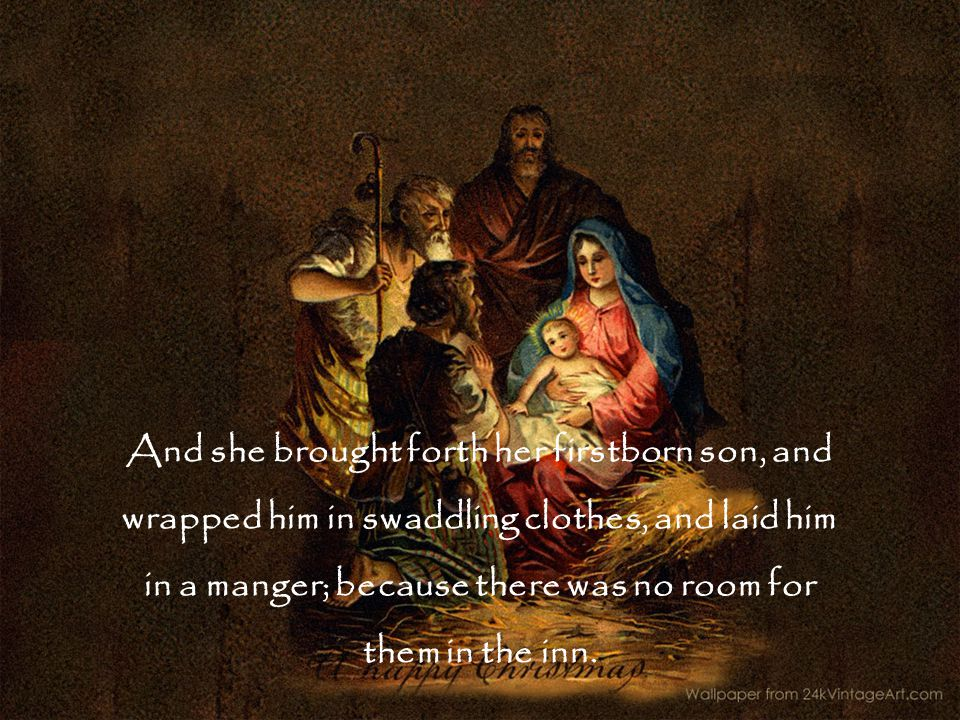 And she brought forth her firstborn son, and wrapped him in swaddling clothes, and laid him in a manger; because there was no room for them in the inn.