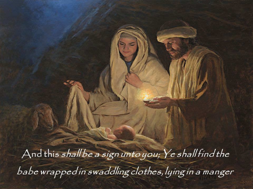 And this shall be a sign unto you; Ye shall find the babe wrapped in swaddling clothes, lying in a manger.