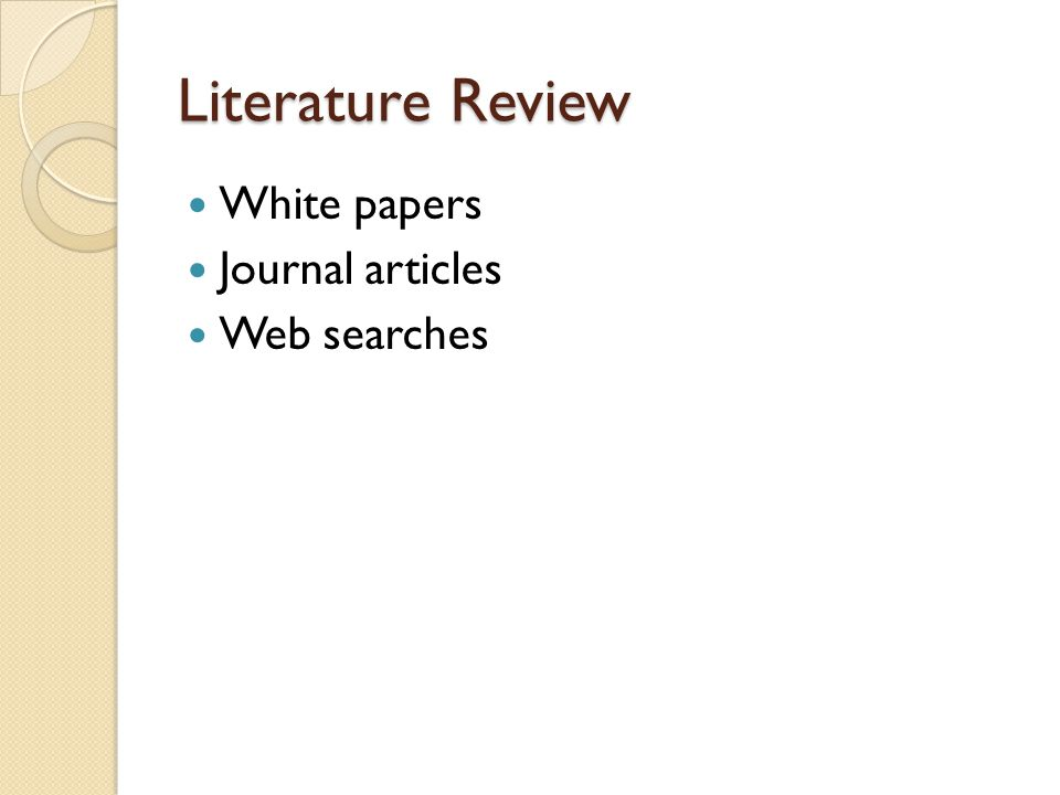Literature Review White papers Journal articles Web searches