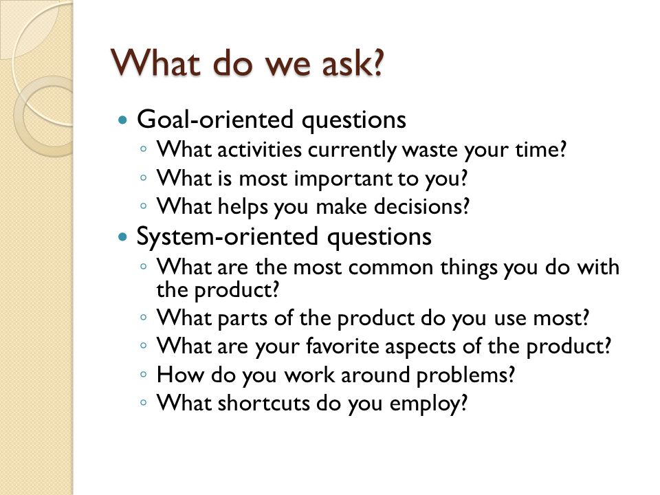 What do we ask Goal-oriented questions System-oriented questions