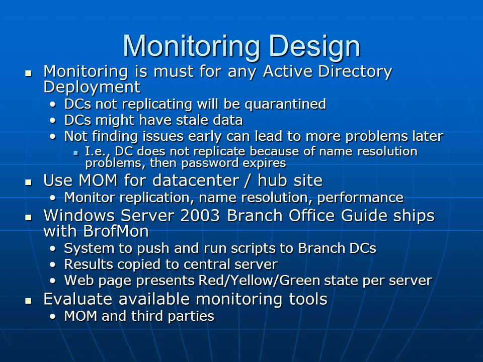Monitoring Design Monitoring is must for any Active Directory Deployment. DCs not replicating will be quarantined.