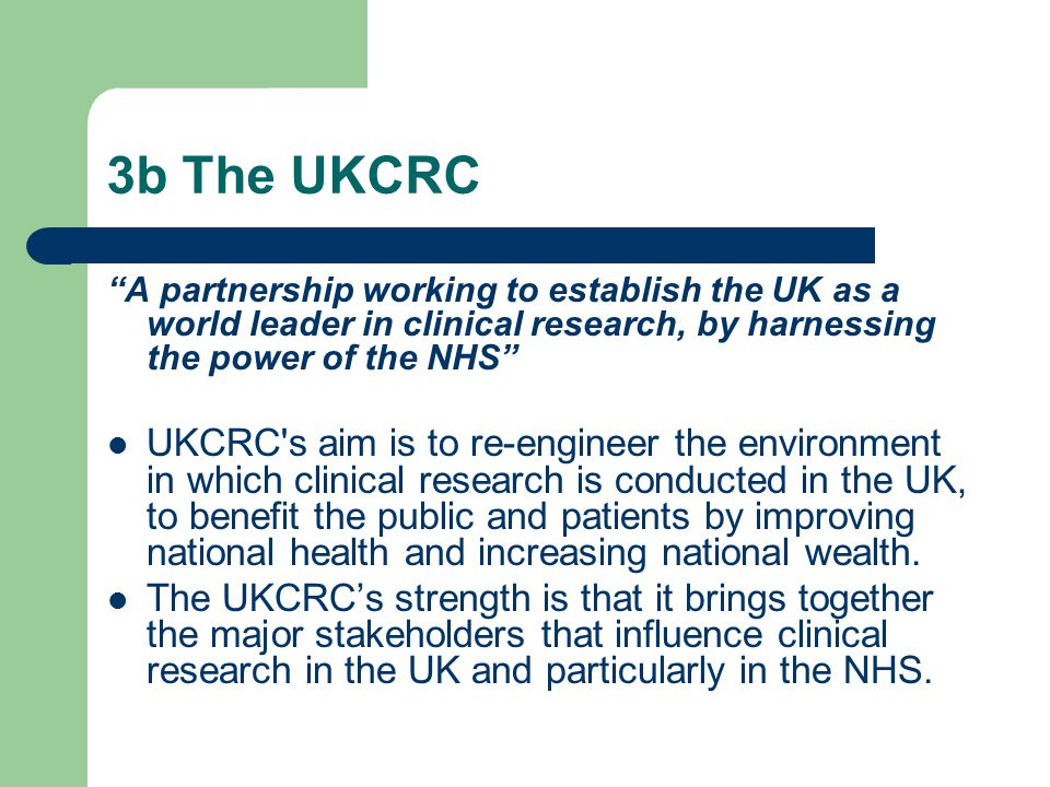 3b The UKCRC A partnership working to establish the UK as a world leader in clinical research, by harnessing the power of the NHS