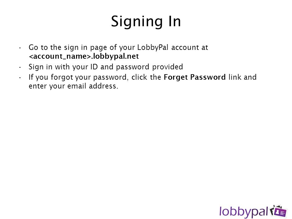 Signing In Go to the sign in page of your LobbyPal account at <account_name>.lobbypal.net. Sign in with your ID and password provided.