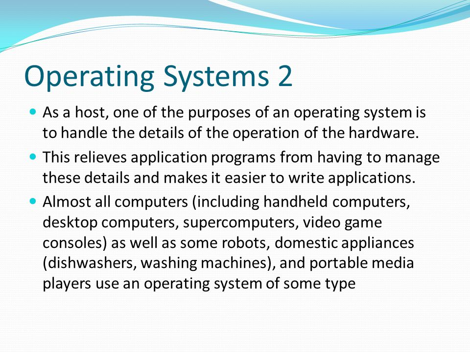 Operating Systems 2 As a host, one of the purposes of an operating system is to handle the details of the operation of the hardware.