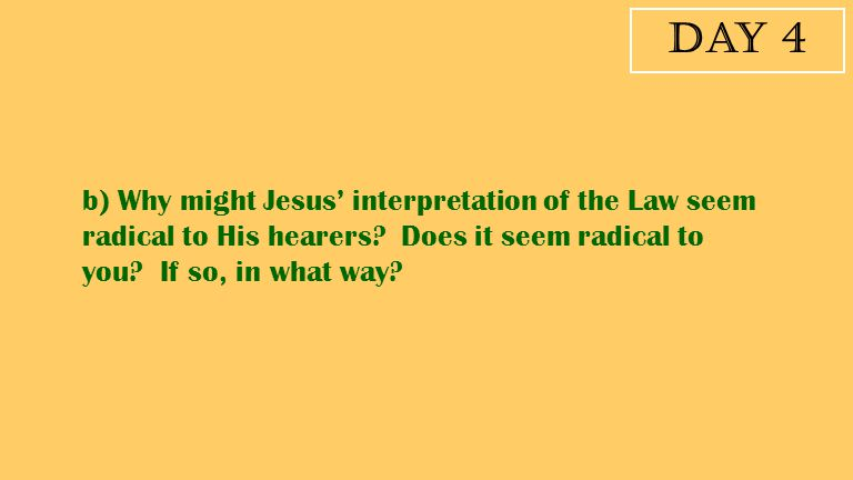 Day 4 b) Why might Jesus' interpretation of the Law seem radical to His hearers.