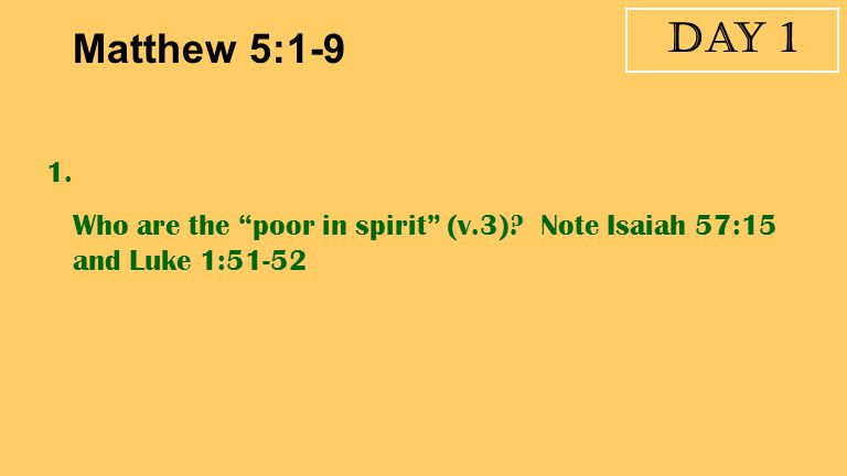 Day 1 Matthew 5:1-9 1. Who are the poor in spirit (v.3) Note Isaiah 57:15 and Luke 1:51-52