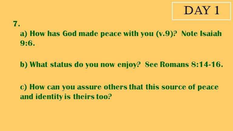 Day 1 7. a) How has God made peace with you (v.9) Note Isaiah 9:6.