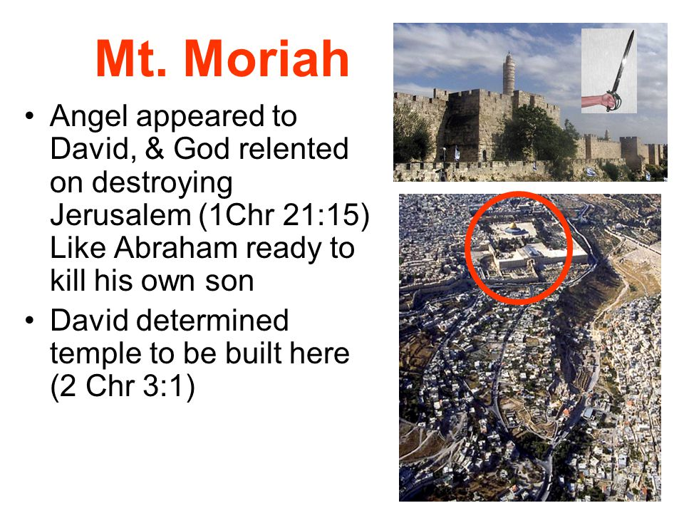 Mt. Moriah Angel appeared to David, & God relented on destroying Jerusalem (1Chr 21:15) Like Abraham ready to kill his own son.