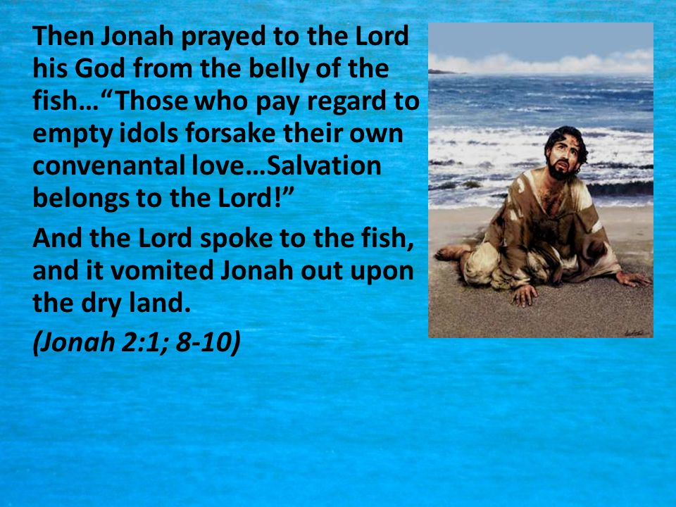 Then Jonah prayed to the Lord his God from the belly of the fish… Those who pay regard to empty idols forsake their own convenantal love…Salvation belongs to the Lord!