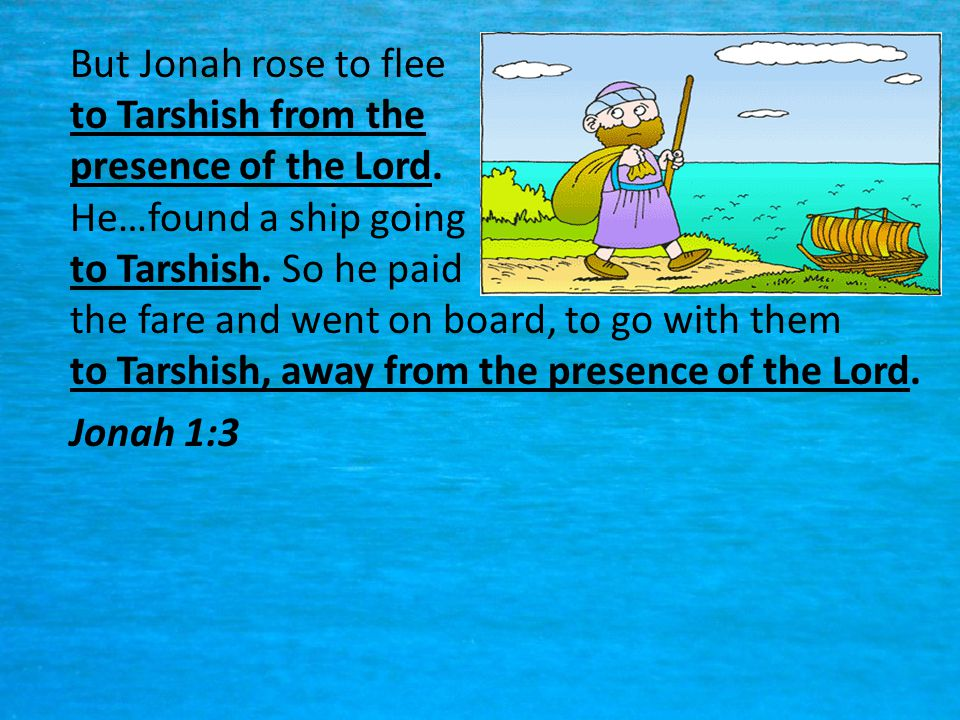 But Jonah rose to flee to Tarshish from the presence of the Lord
