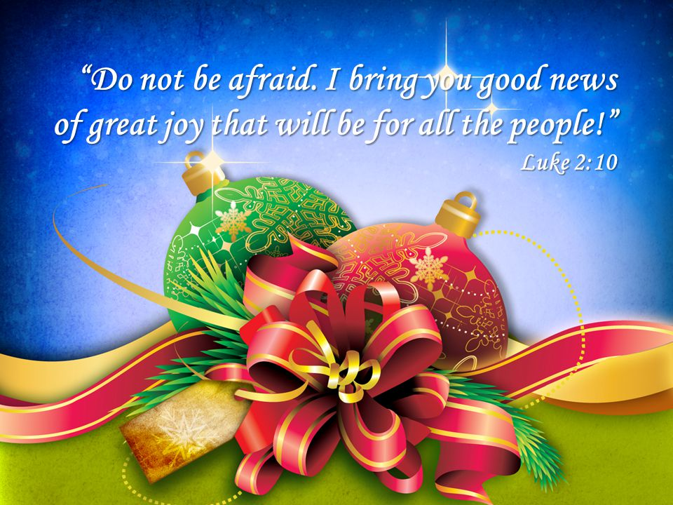 Do not be afraid. I bring you good news of great joy that will be for all the people! Luke 2:10