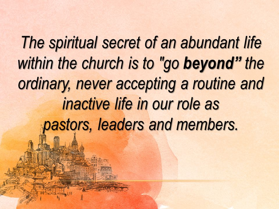 The spiritual secret of an abundant life within the church is to go beyond the ordinary, never accepting a routine and inactive life in our role as pastors, leaders and members.