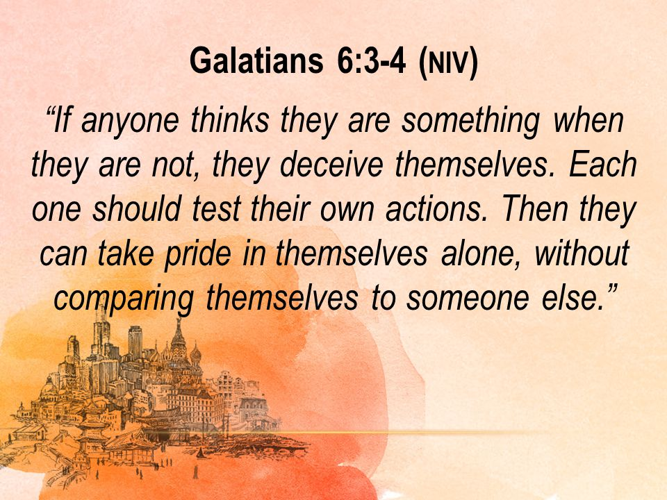 Galatians 6:3-4 (niv) If anyone thinks they are something when they are not, they deceive themselves.