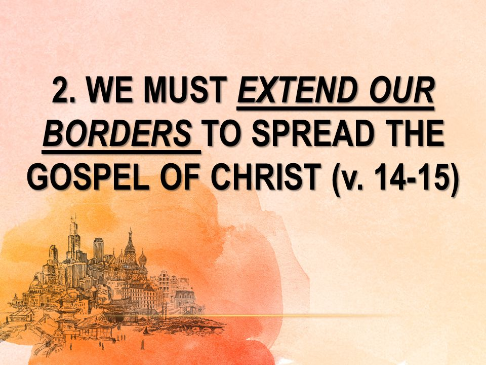 2. WE MUST EXTEND OUR BORDERS TO SPREAD THE GOSPEL OF CHRIST (v. 14-15)