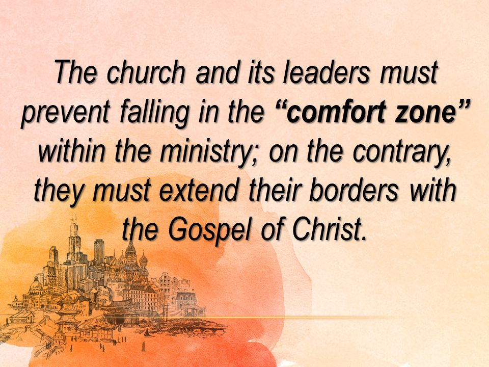 The church and its leaders must prevent falling in the comfort zone within the ministry; on the contrary, they must extend their borders with the Gospel of Christ.