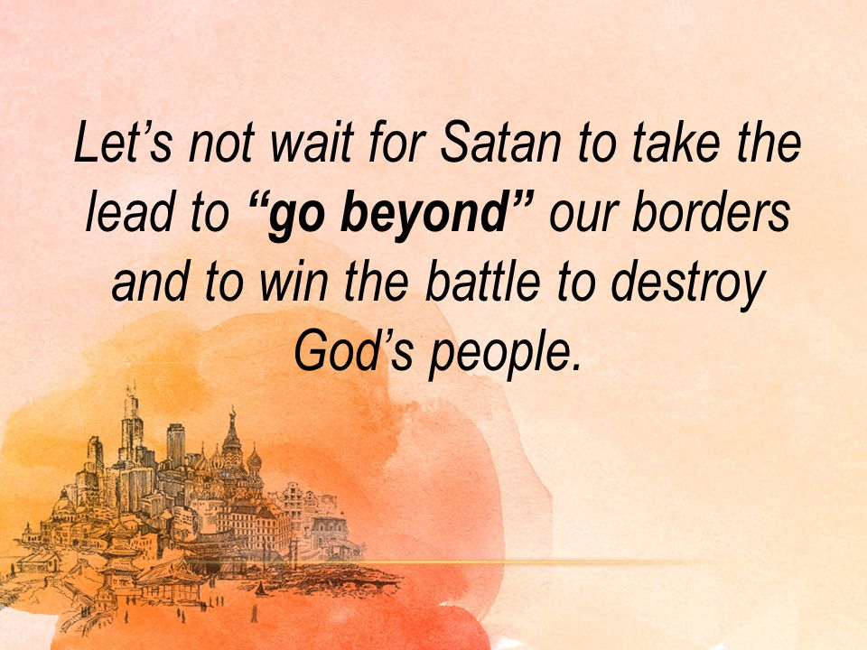 Let's not wait for Satan to take the lead to go beyond our borders and to win the battle to destroy God's people.