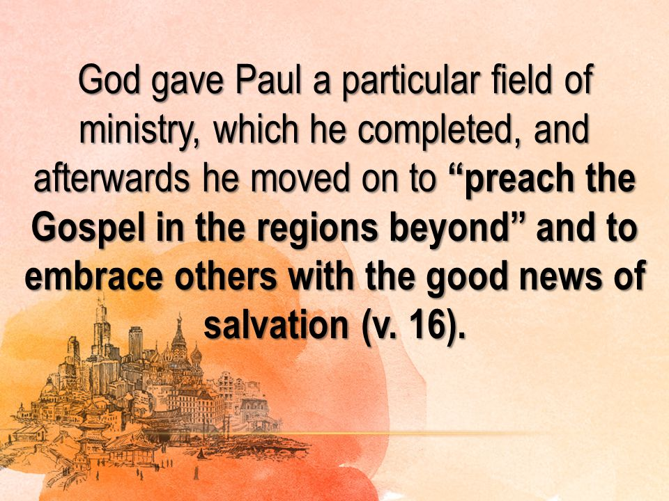 God gave Paul a particular field of ministry, which he completed, and afterwards he moved on to preach the Gospel in the regions beyond and to embrace others with the good news of salvation (v.