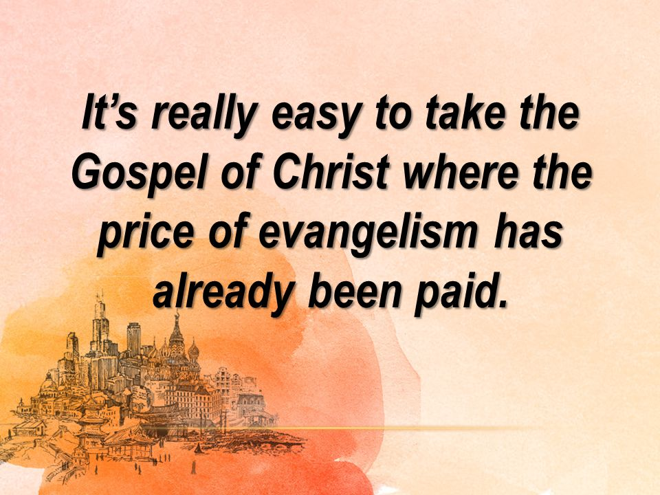 It's really easy to take the Gospel of Christ where the price of evangelism has already been paid.