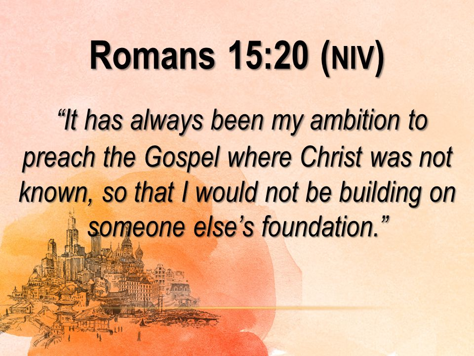 Romans 15:20 (niv) It has always been my ambition to preach the Gospel where Christ was not known, so that I would not be building on someone else's foundation.