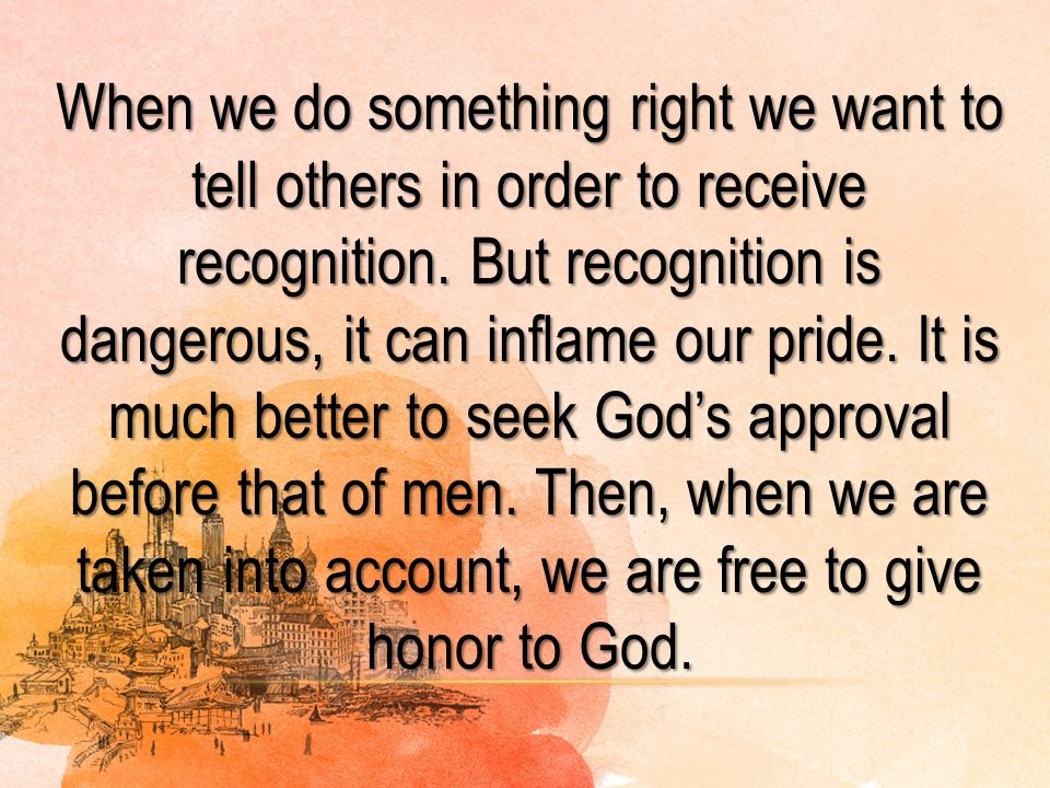 When we do something right we want to tell others in order to receive recognition. But recognition is dangerous, it can inflame our pride. It is much better to seek God's approval before that of men. Then, when we are taken into account, we are free to give honor to God.