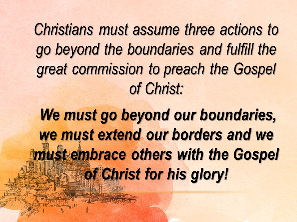 Christians must assume three actions to go beyond the boundaries and fulfill the great commission to preach the Gospel of Christ: We must go beyond our boundaries, we must extend our borders and we must embrace others with the Gospel of Christ for his glory!