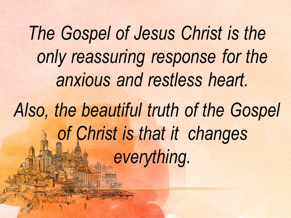 The Gospel of Jesus Christ is the only reassuring response for the anxious and restless heart.