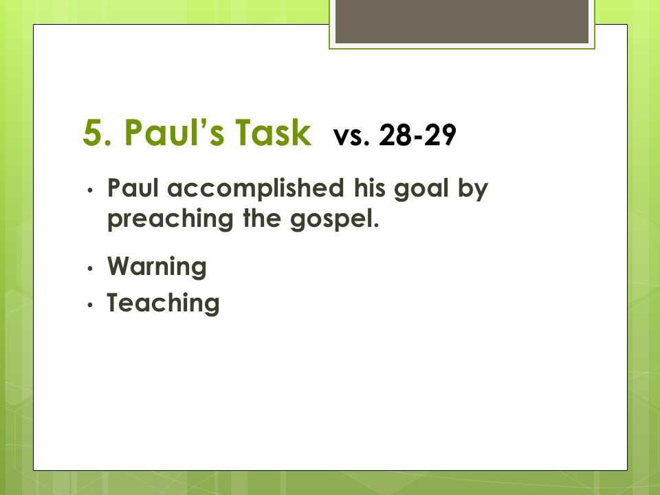 5. Paul's Task vs. 28-29 Paul accomplished his goal by preaching the gospel. Warning Teaching
