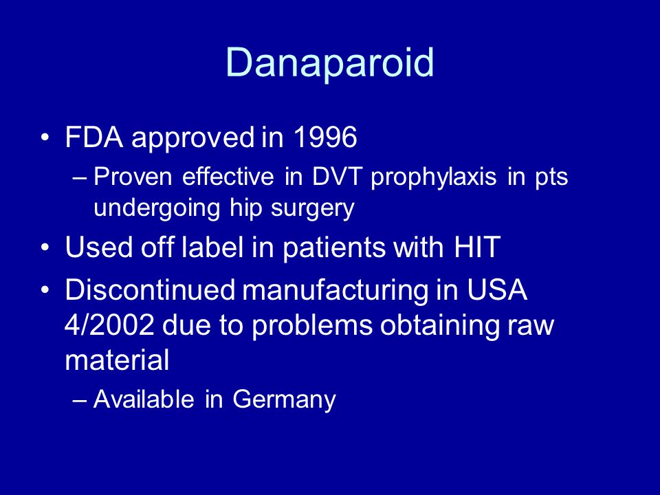 Danaparoid FDA approved in 1996 Used off label in patients with HIT