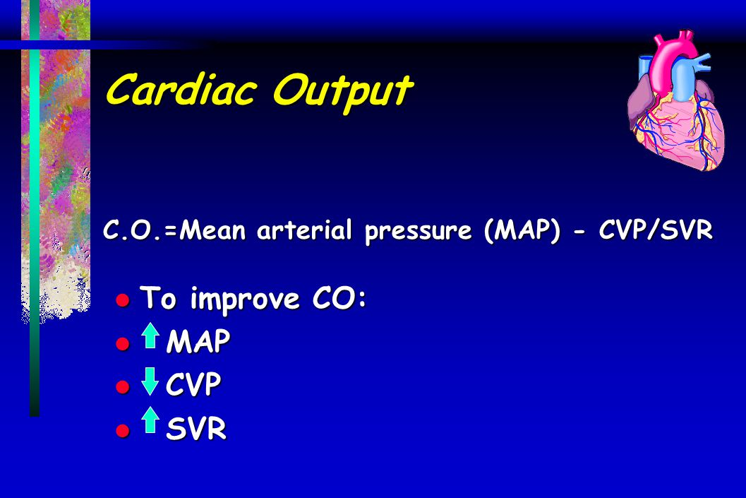 Cardiac Output C.O.=Mean arterial pressure (MAP) - CVP/SVR
