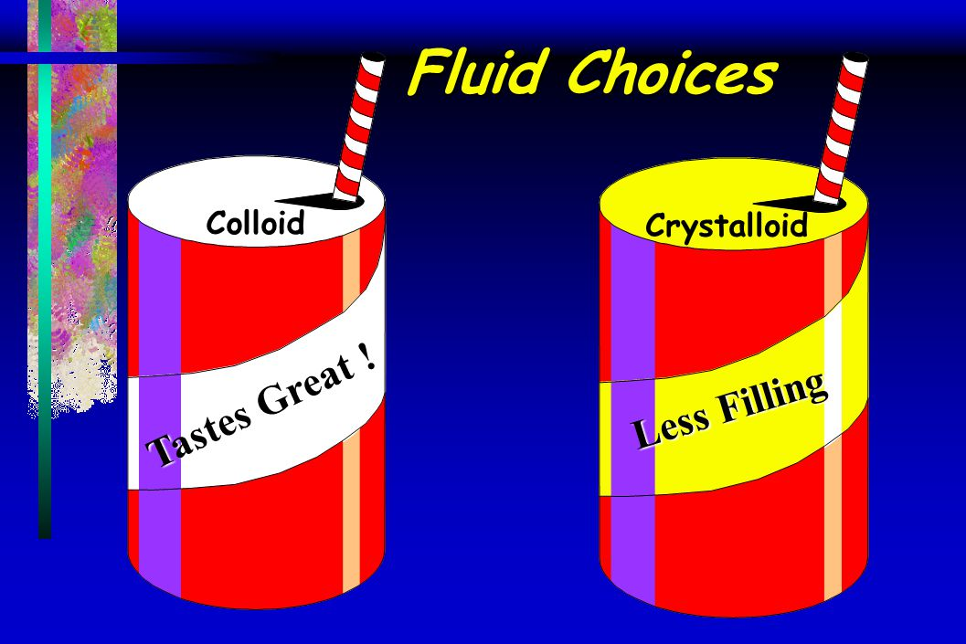 Fluid Choices Colloid Crystalloid Tastes Great ! Less Filling