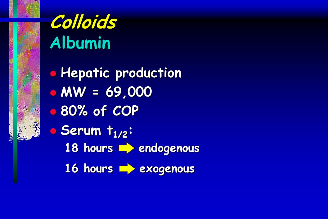 Colloids Albumin Hepatic production MW = 69,000 80% of COP Serum t1/2: