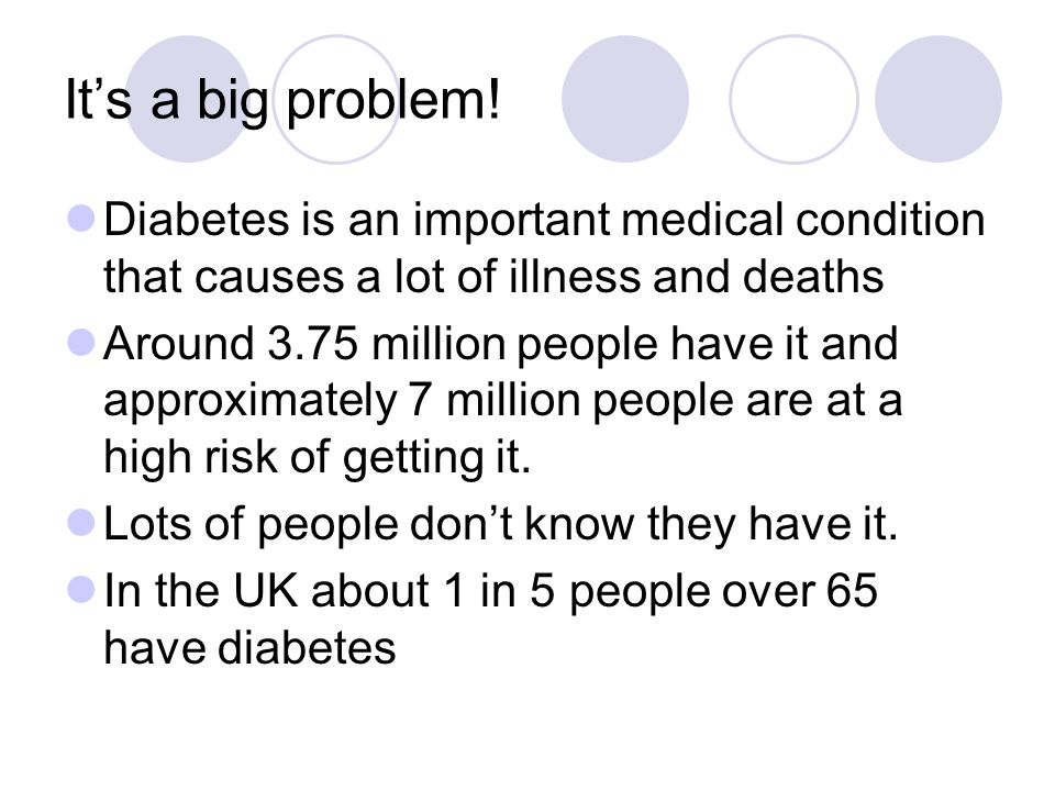 It's a big problem! Diabetes is an important medical condition that causes a lot of illness and deaths.