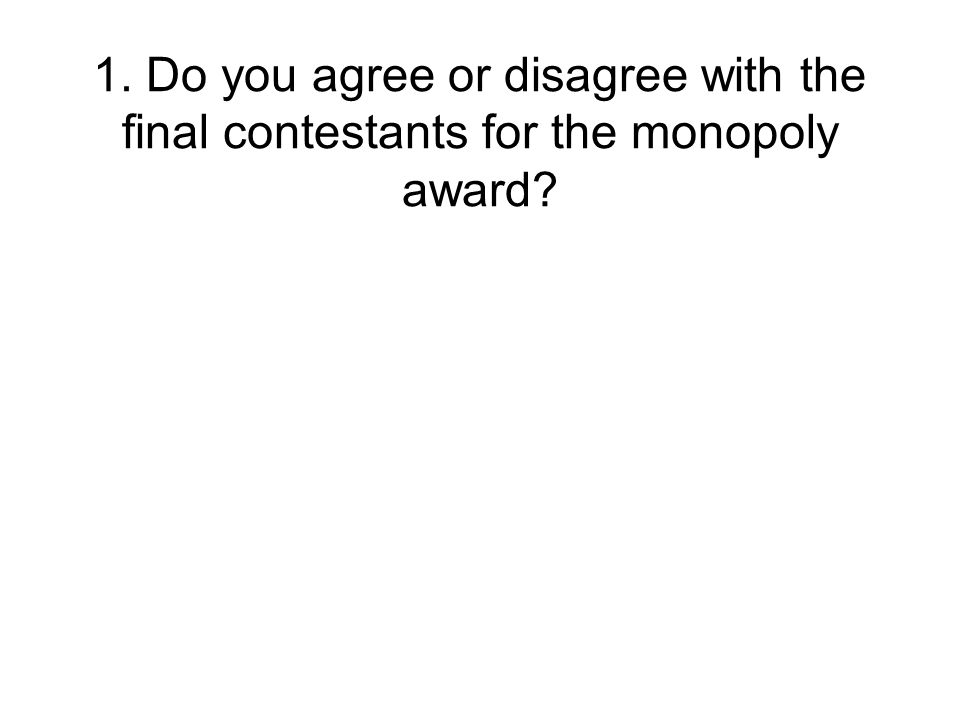1. Do you agree or disagree with the final contestants for the monopoly award