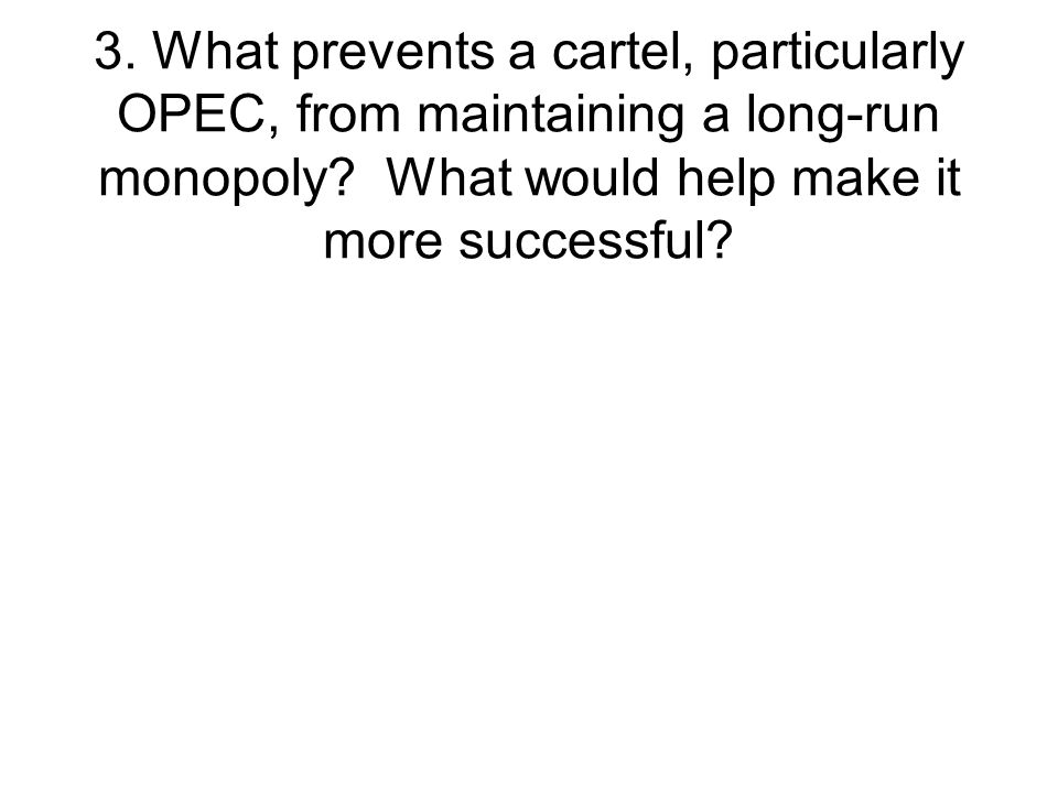 3. What prevents a cartel, particularly OPEC, from maintaining a long-run monopoly.