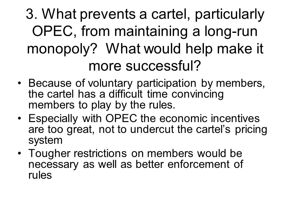 3. What prevents a cartel, particularly OPEC, from maintaining a long-run monopoly What would help make it more successful