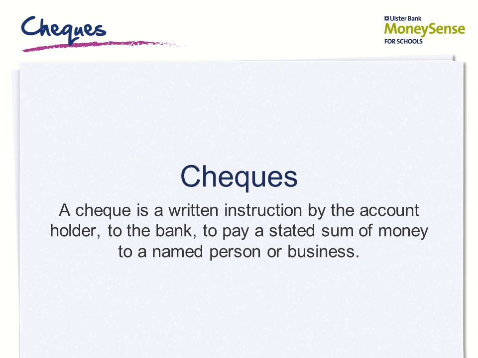 Cheques A cheque is a written instruction by the account holder, to the bank, to pay a stated sum of money to a named person or business.